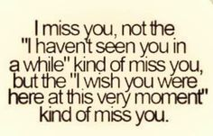 "I miss you, not the ""i havent seen you in a while"" kind of miss you, but the ""i wish you were here at this very moment"" kind of miss you"