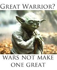 Great warriors?  War NOT make one great. --yoda quotes