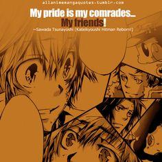 My pride is my comrades… My friends! ~Sawada Tsunayoshi (Katekyo Hitman Reborn!)