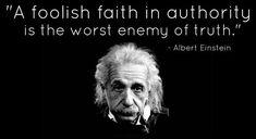 """A foolish faith in authority is the worst enemy of truth.""  - Albert Einstein"