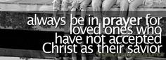 always be in prayer for loved ones who have not accepted Christ as their savior.