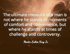 The ultimate measure of a man is not where he stands in moments of comfort and convenience, but where he stands at times of challenge and controversy. / Martin Luther King, Jr.