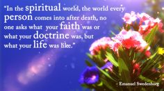 """""""In the spiritual world, the world every person comes into after death, no one asks what your faith was or what your doctrine was, but what your life was like.""""  --Emanuel Swedenborg"""