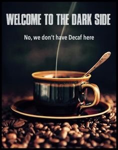 JUST say NO to decaff. WE need the bean. the geetered.