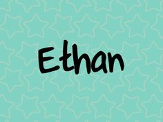 Ethan Scott Williams. I love you, Ethan! Your name means ...
