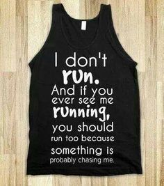 Running. Very true. If you ever see me running its probably a sign that the zombie apocalypse has begun.