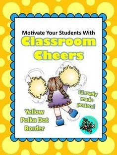 The ideal way to motivate your students is with classroom cheers. Celebrate big and small successes easily. This product includes 12 classroom cheers. Each cheer comes as a ready-to-print poster for your classroom with a yellow polka dot border. Directions for each cheer included.