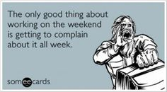 Lo único bueno de trabajar el finde es que te puedes quejar de ello toda la semana.