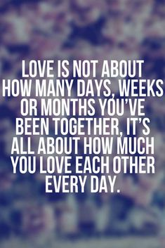 Love is not about how many days, weeks or months you've been together, it's all about how much you love each other every day.