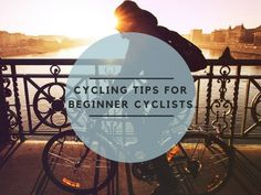 Cycling Tips for Beginner Cyclists, Cycling Made Easier