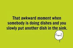 Funny images of the day (54 pics) The Awkward Moment When Somebody Is Doing The Dishes And You Slowly Put Another Dish In The Sink