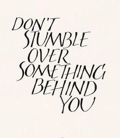 Don't stumble over something behind you. #Life #Quote