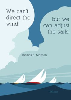 "of Our Favorite Quotes from President Monson ""We can't direct the wind, but we can adjust the sails."" --Thomas S. Monson""We can't direct the wind, but we can adjust the sails."" --Thomas S. Mormon Quotes, Lds Quotes, Quotable Quotes, Great Quotes, Inspirational Quotes, Lds Mormon, Daily Quotes, Prophet Quotes, 2015 Quotes"