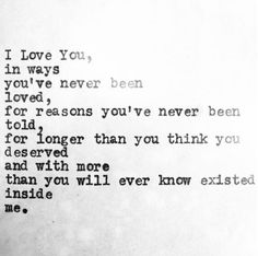 I love You in ways You've never been loved, for reasons You've never been told, for longer than You think You deserved and with more than You will ever know existed inside me.