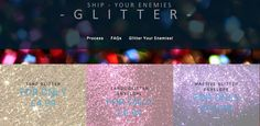 This project is weird and funny, Good luck to you guys, Ship Your Enemies Glitter, We send Glitter to People you HATE! ONLY £5! We f***g hate glitter. People call it the herpes of the craft world. What we hate more though are the soulless people who get their jollies off by sending glitter in … Continue reading Ship Your Enemies Glitter