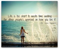 Life is too short to waste time waiting for other people's approval on how you live it. -Dr. Steve Maraboli