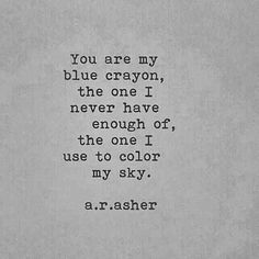 """You are my blue crayon, the one I never have enough of, the one I use to color my sky."" — A.R. Asher"