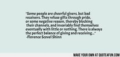 """""""Some people are cheerful givers, but bad receivers. They refuse gifts through pride, or some negative reason, thereby blocking their channels, and invariably find themselves eventually with little or nothing. There is always the perfect balance of giving and receiving..."""" -Florence Scovel Shinn #quote"""