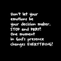 Amen❤️ Don't let your emotions be your decision maker. STOP and PRAY! One moment in God's presence changes everything Faith Quotes, Bible Quotes, Bible Verses, Me Quotes, Scriptures, People Quotes, The Words, Cool Words, Great Quotes