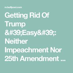 Getting Rid Of Trump 'Easy': Neither Impeachment Nor 25th Amendment Required