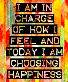Positive Affirmations: I am in charge of how I feel and today I am choosing happiness.