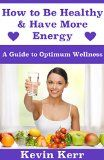 Free Kindle Book -  [Self-Help][Free] How to Be Healthy & Have More Energy: A Guide to Optimum Wellness.