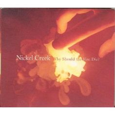 Nickel Creek - Why Should the Fire Die... A great newgrass favorite.