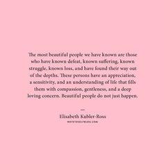 """""""Las personas más bellas que hemos conocido son aquellos que han conocido la derrota, el sufrimiento, la lucha, la pérdida, y han encontrado la manera de salir de las profundidades. Estas personas tienen una apreciación, una sensibilidad y una comprensión de la vida que los llena de compasión, humildad y una profunda preocupación de amor. La gente bella no ocurre sólo por casualidad. """" Elisabeth Kubler-Ross"""