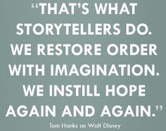 From Saving Mr. Banks...Walt Disney was the greatest storyteller of them all! Sure wish there the storytellers of today still believed this!