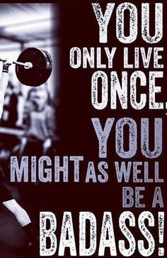 You only live once. You might as well be a badass!