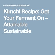 Kimchi Recipe: Get Your Ferment On – Attainable Sustainable