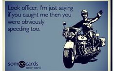 I have actually said something smart assy like this to an officer.