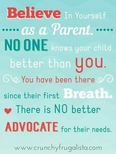 Believe in yourself as a parent no one knows your child better than you. You have been there since their first breathe . There is no better advocate for their needs.