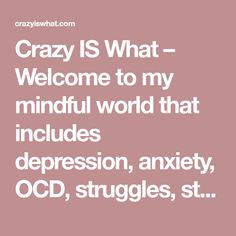 Crazy IS What – Welcome to my mindful world that includes depression, anxiety, OCD, struggles, strength and hope