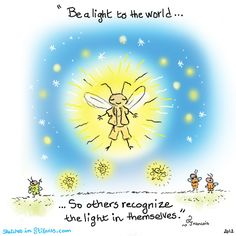 Be a light to the world. So others recognize the light in themselves.