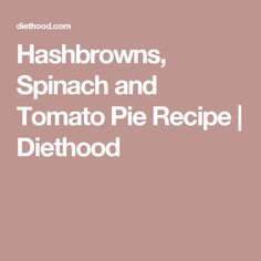 Hashbrowns, Spinach and Tomato Pie Recipe | Diethood