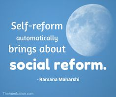 """""""Self-reform automatically brings about social reform."""" - Ramana Maharshi"""