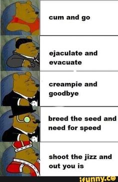 Funny memes - Cum and go ejaculate and evacuate creampie and goodbye breed the seed and need for speed shoot the jizz and out you is iFunny ) Winnie The Pooh Memes, Funny Jokes, Hilarious, Stupid Memes, Dad Jokes, Need For Speed, Daily Memes, Offensive Memes, Edgy Memes