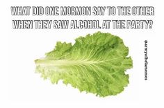What did one mormon say to the other when they saw alcohol at the party? I love LDS Puns/ Dad Jokes. Lds Memes, Lettuce Leaves, Dad Jokes, Puns, Alcohol, Herbs, Photo And Video, Party, Instagram