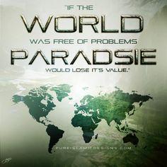 """""""If the world was free of problems, paradise would lose it's value."""""""
