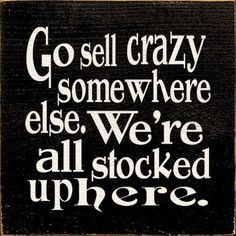"""""""Go sell crazy somewhere else. We're all stocked up here."""" -As Good As It Gets. Jack Nicholson quote {I really want to make a sign for outside our front door that says this!!}"""