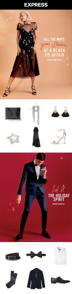 Going to a fancy affair? Find the best look for your black tie dress code at Express. For women, go extra glam with embellished and sequin dresses that shine all night. For guys, trade your suit jacket for a velvet tuxedo jacket and bow tie.