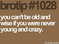 Bro Tip #1028  You can't be old and wise if you were never young and crazy.