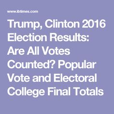 Trump, Clinton 2016 Election Results: Are All Votes Counted? Popular Vote and Electoral College Final Totals