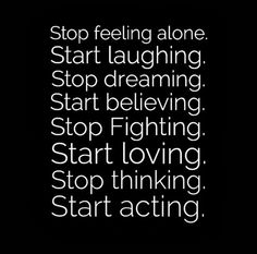 Stop feeling alone. Start laughing. Stop dreaming. Start believing. Stop Fighting. Start loving. Stop thinking. Start acting. #life #quotes