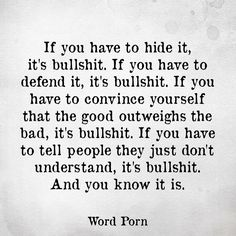 If you have to hide it, it's bullshit. If you have to defined it, it's bullshit. If you have to convince yourself that the good outweighs the bad, it's bullshit. If you have to tell people they just don't understand, it's bullshit. Bad Quotes, Real Talk Quotes, Truth Quotes, Life Quotes, Funny Quotes, Relationship Quotes, Relationships, Honest Quotes, Bitch Quotes