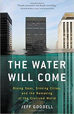 The Water Will Come: Rising Seas, Sinking Cities, and the Remaking of the Civilized World - by Jeff Goodell.