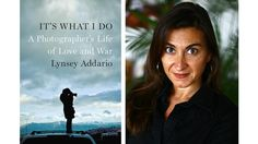 It's What I Do: A Photographer's Life of Love and War by Lynsey Addario  -  http://www.npr.org/2015/02/19/387420695/kidnapping-inspires-photographer-lynsey-addario-s-memoir
