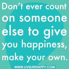 Don't ever count on someone else to give you happiness, make your own. by deeplifequotes, via Flickr