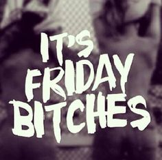 Its friday bitches quotes quote friday happy friday